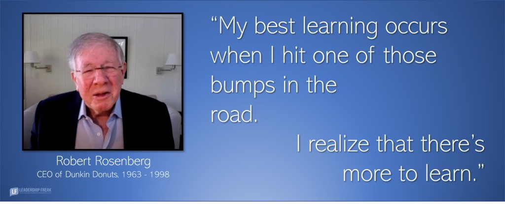 Robert Rosenberg, CEO of Dunkin Donuts, 1963-1998.  My best learning occurs when I hit one of those bumps in the road. I realize that there's more to learn.