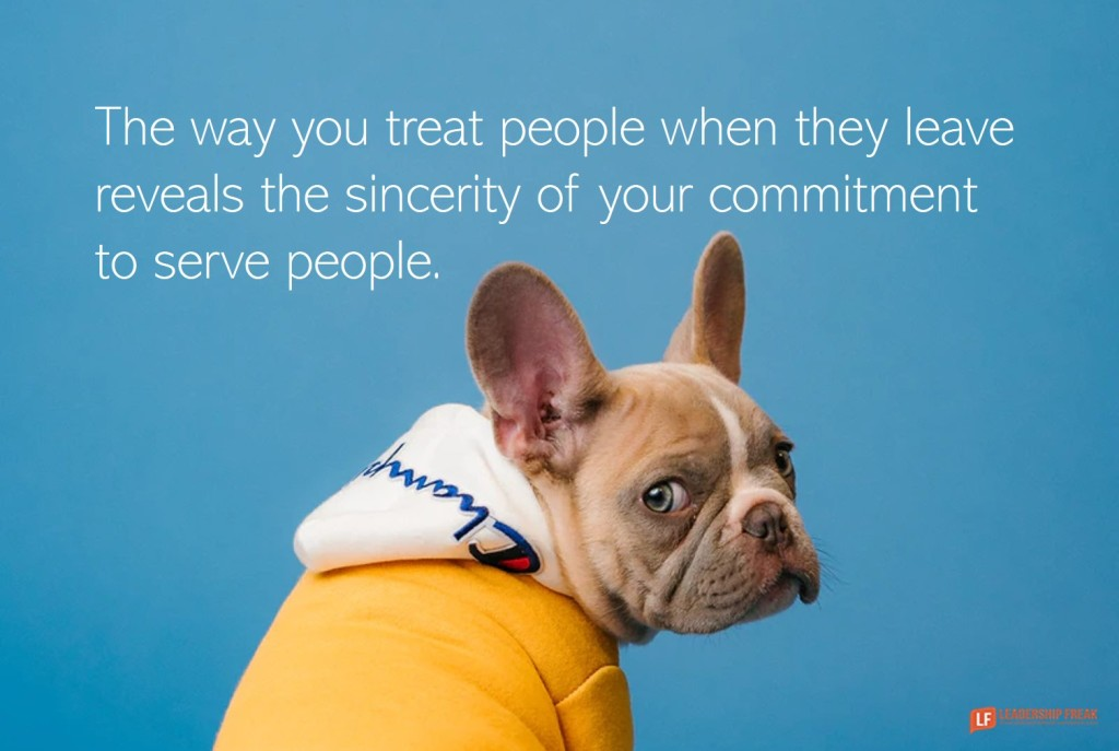 Sad dog.  The way you treat people when they leave reveals the sincerity of your commitment to serve people.