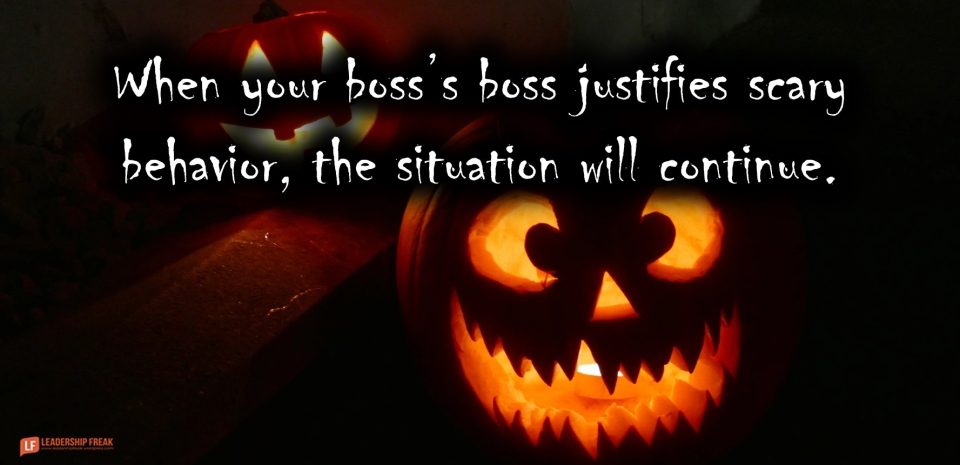 Scary boss  When your boss's boos justifies scary behavior, the situation will continue.