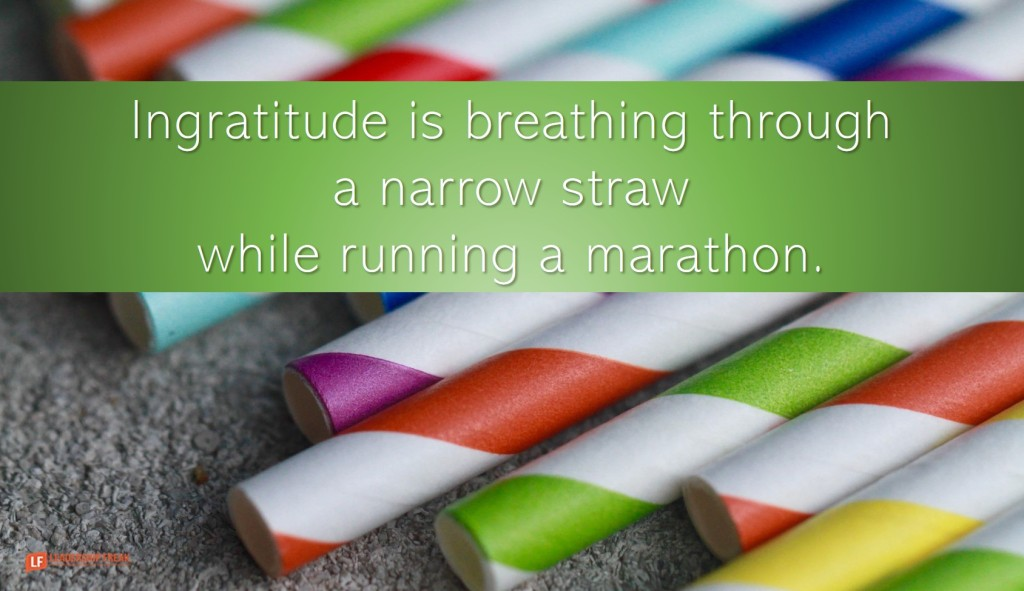 Straws  Ingratitude is breathing through a straw while running a marathon.