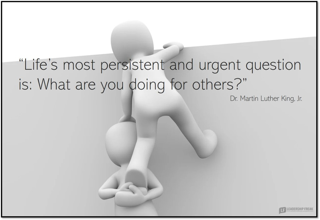"Helping.  ""Life's most persistent and urgent question is: What are you doing for others?"" Marin Luther King Jr."