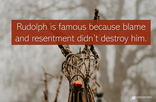 Rudolph the red nosed reindeer. Rudolph is famous because blame and resentment didn't destroy him.