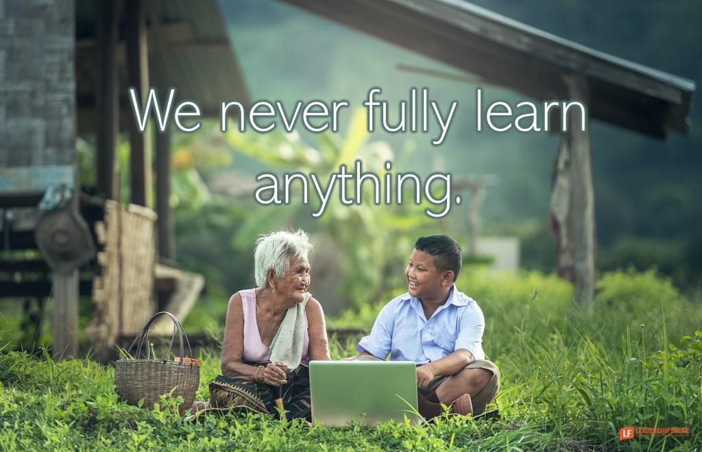 We never fully learn anything. Leadership Freak