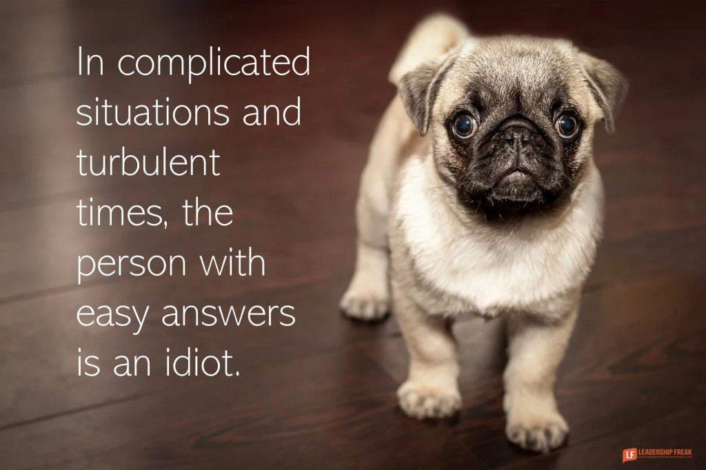 Dog  In complicated situations and turbulent times, the person with easy answers is an idiot.