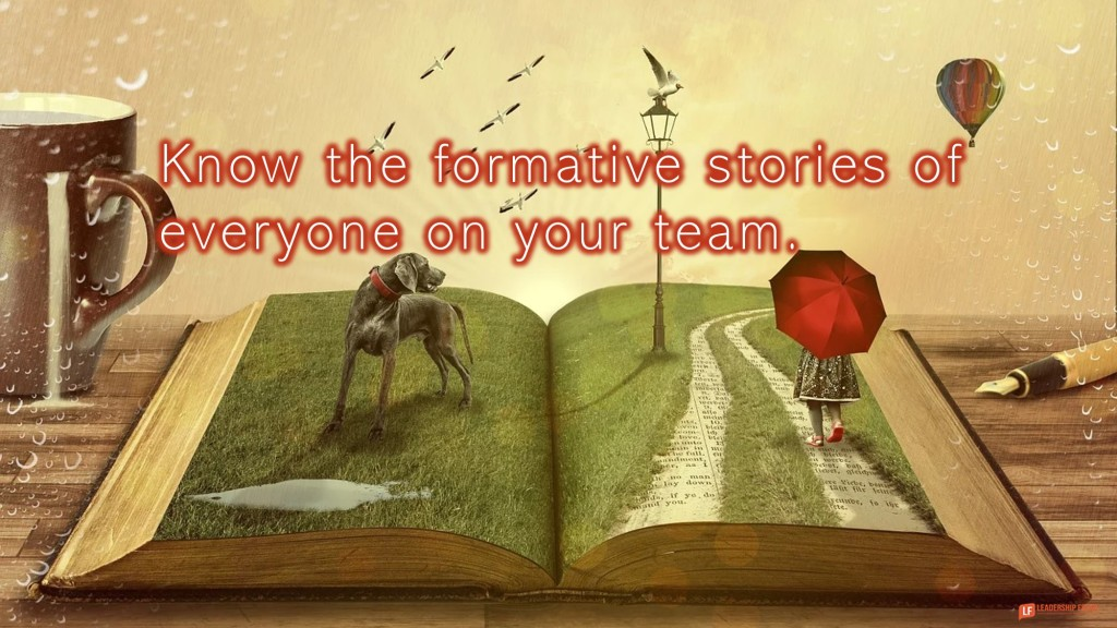 Open book. Story.  Know the formative stories of everyone on your team.
