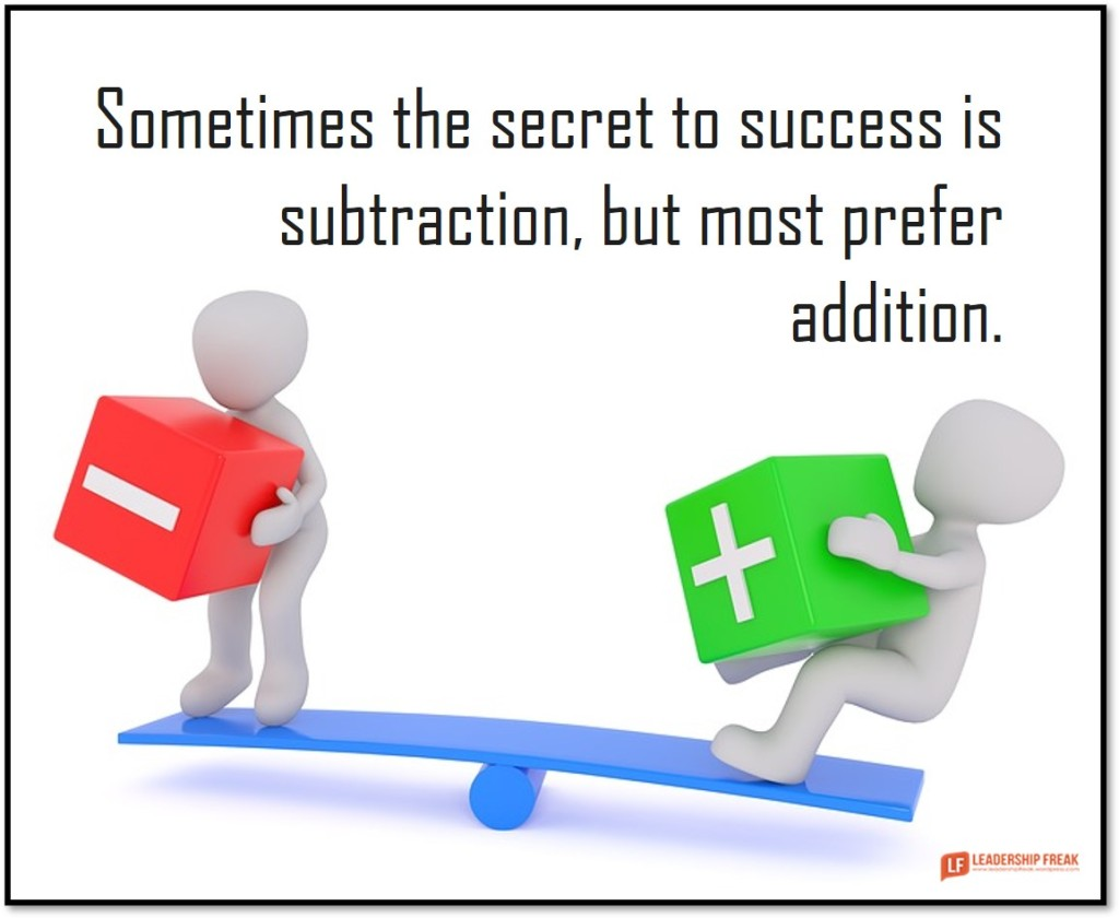 Subtraction / Addition   Sometimes the secret to success is subtraction, but most prefer addition.