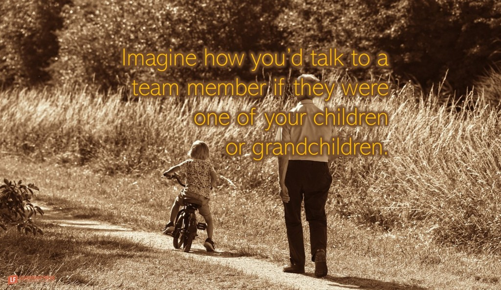 Grandfather with grandchild.  Imagine how you'd talk to a team member if they were one of your children or grandchildren.