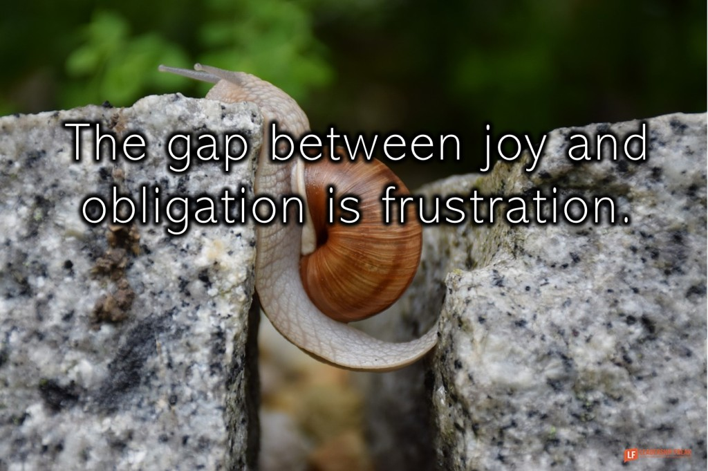 Snail  The gap between joy and obligation is frustration.