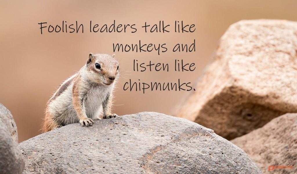 Chipmunk  Foolish leaders talk like monkeys and listen like chipmunks.