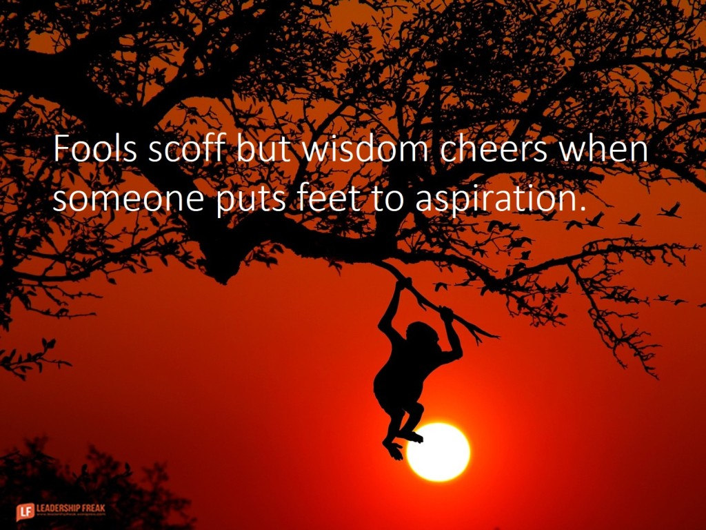 Monkey out on a limb.  Fools scoff but wisdom cheers when someone puts feet to aspiration