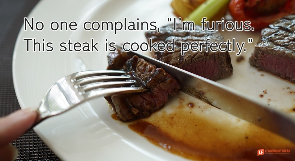 """Steak.  No one complains, """"I'm furious. This steak is cooked perfectly."""""""