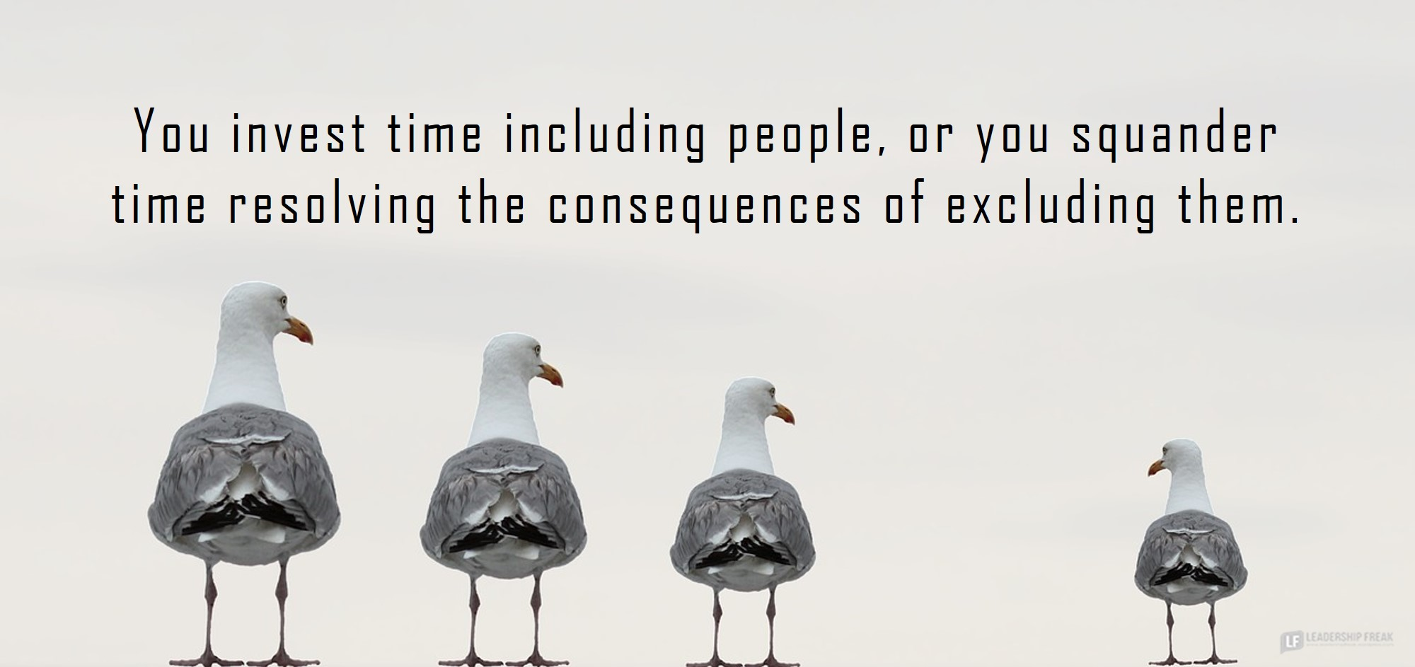 Seagulls. Excluding.  You invest time including people, or you squander time resolving the consequences of excluding them.