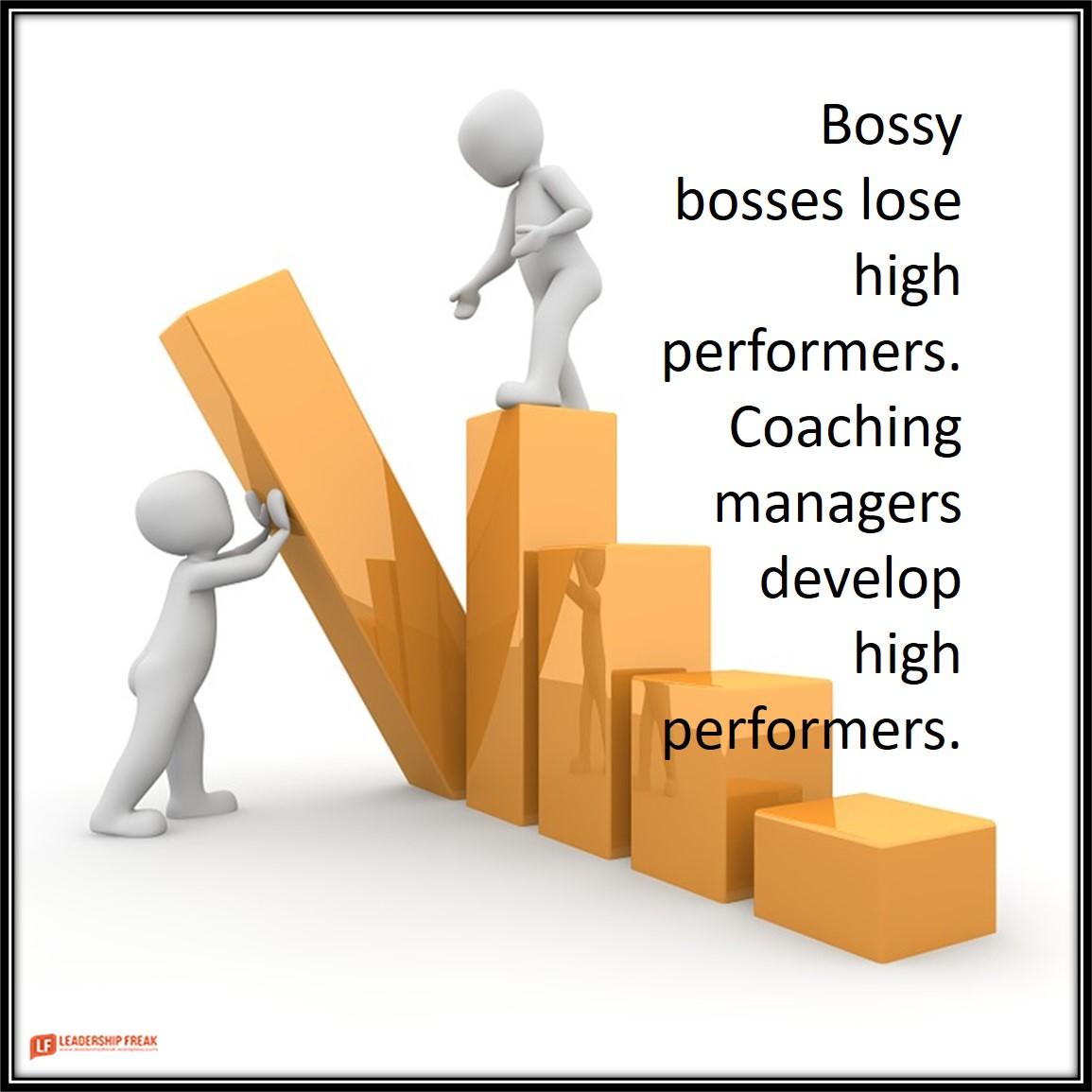 Development  Bossy bosses lose high performers. Coaching managers develop high performers.