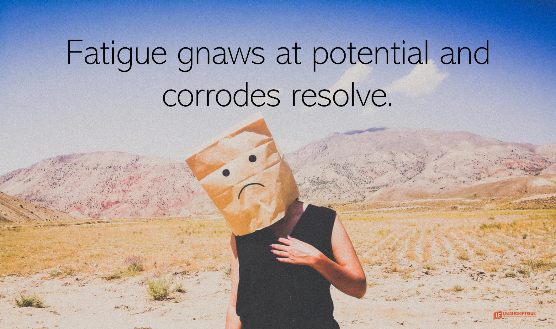 Sad  Fatigue gnaws at potential and corrodes resolve.