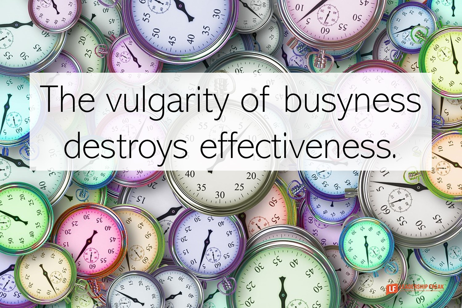 Time. Stop watches.  The vulgarity of busyness destroys effectiveness.