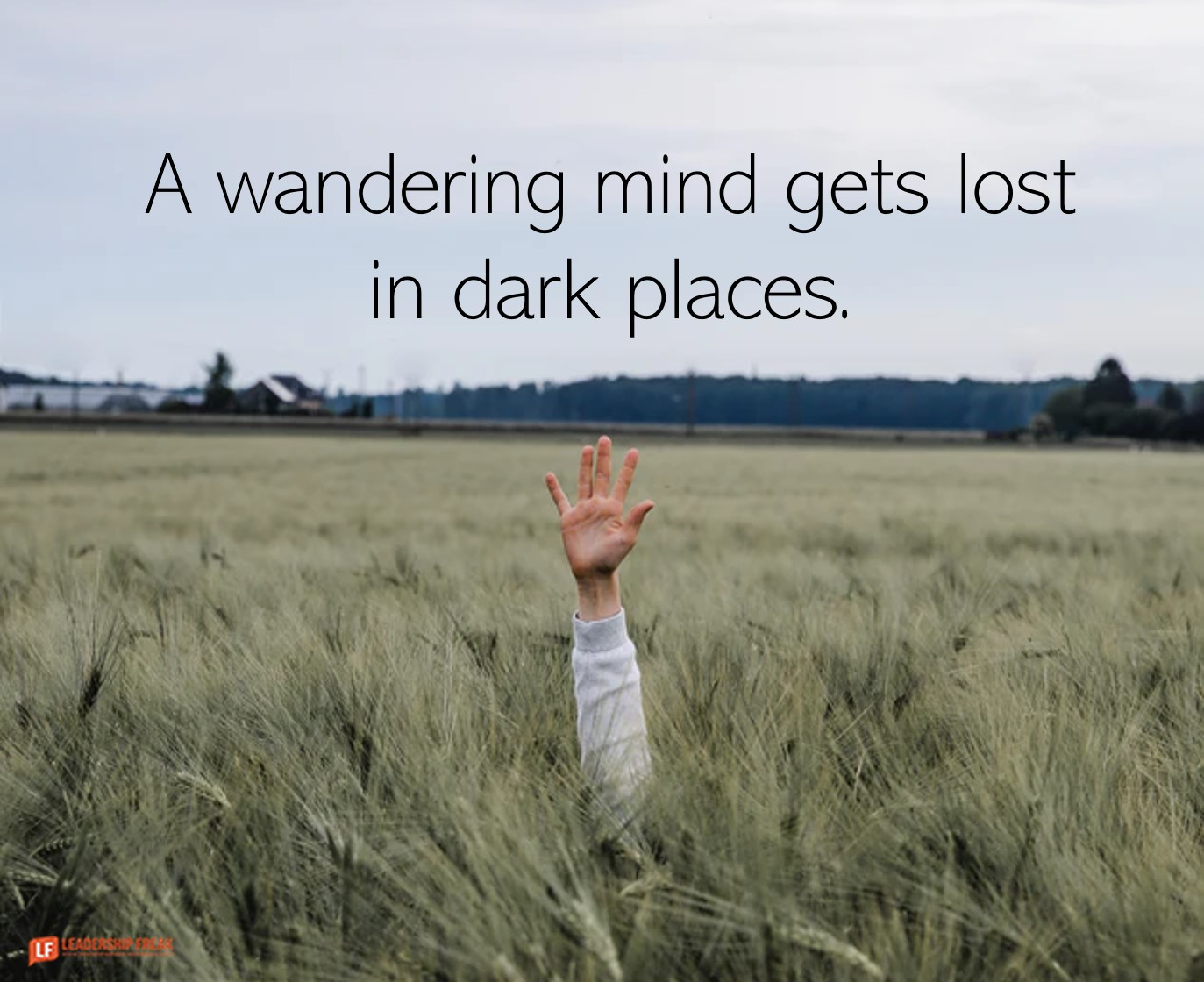 Hand up.  A wandering mind gets lost in dark places.