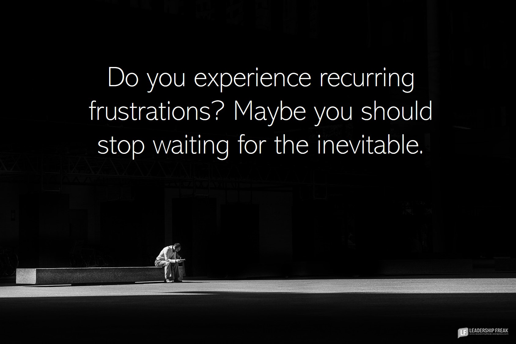 Waiting  Do you experience recurring frustrations? Maybe you should stop waiting for the inevitable.