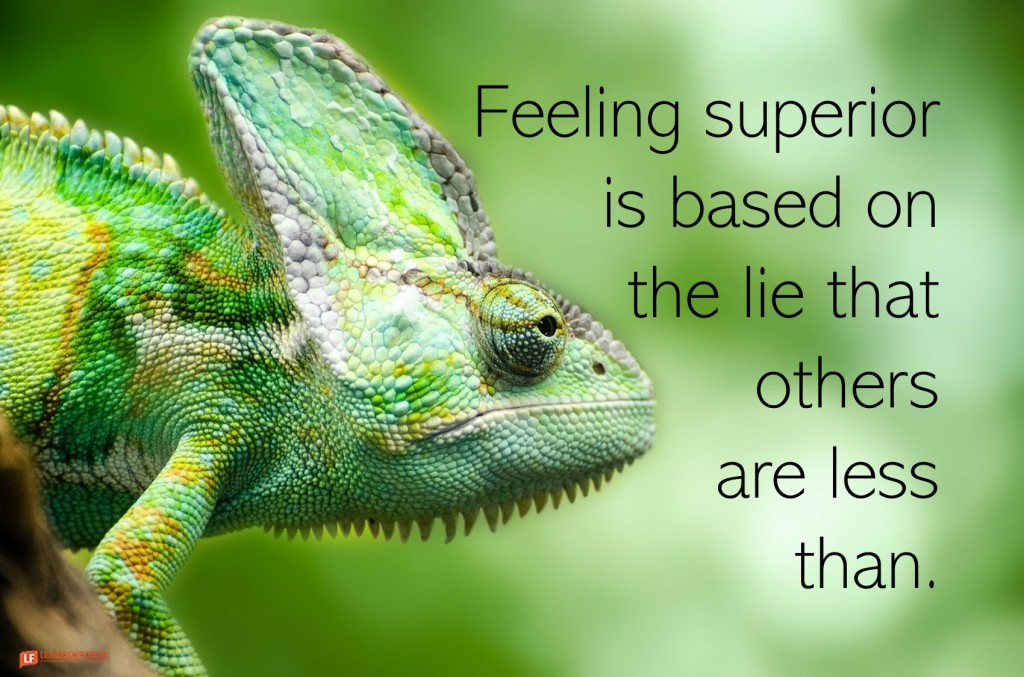 Chameleon  Feeling superior is based on the lie that others are less than.