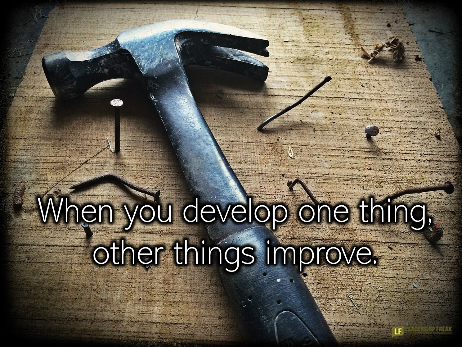 Hammer and nails.  When you develop one thing, other things improve.