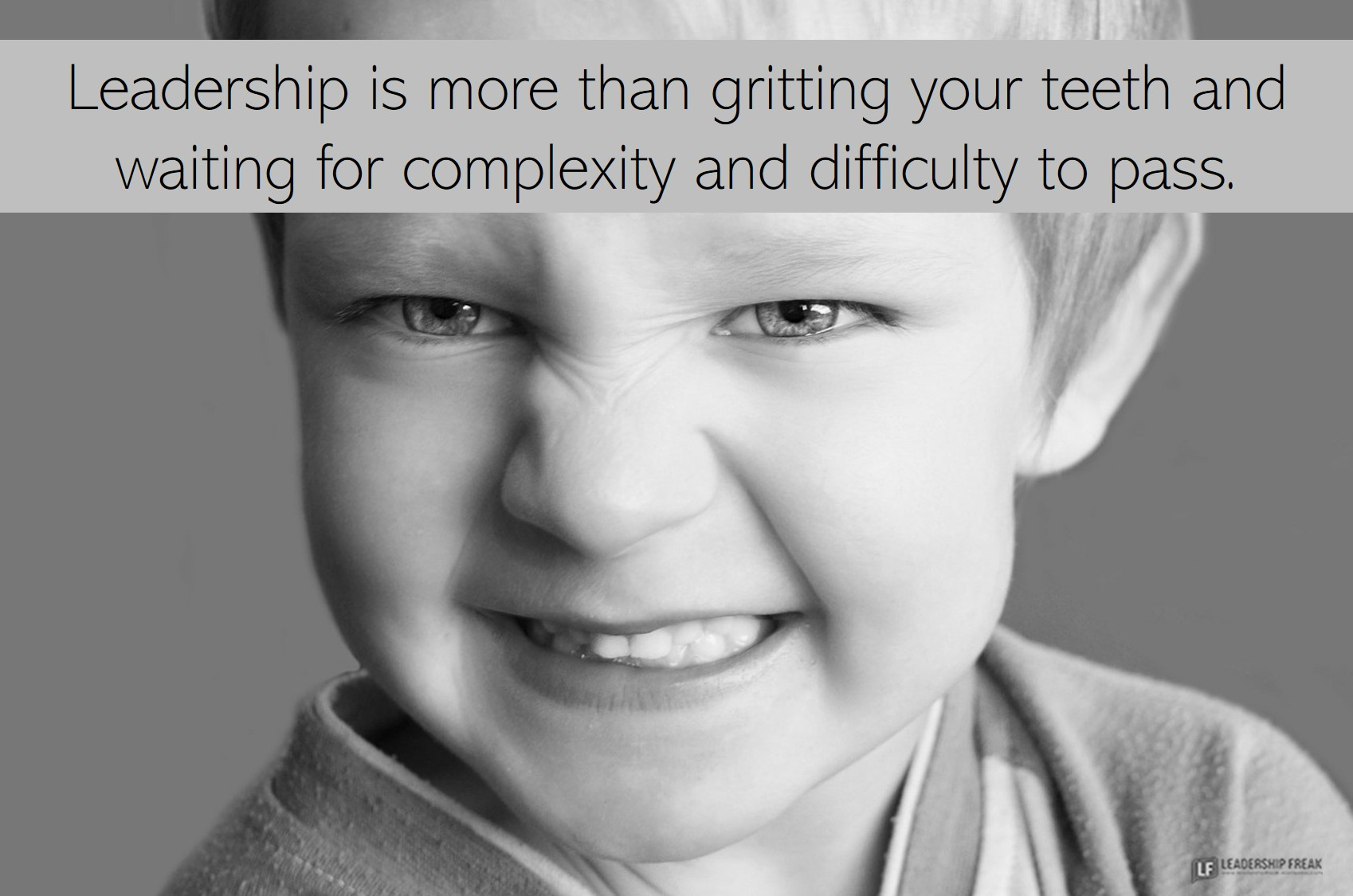 gritting teeth  Leadership is more than gritting your teeth and waiting for complexity and difficulty to pass.