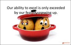 """Two potatoes in a pot with terrified faces. """"Our ability to excel is only exceeded by our fear of screwing up."""""""
