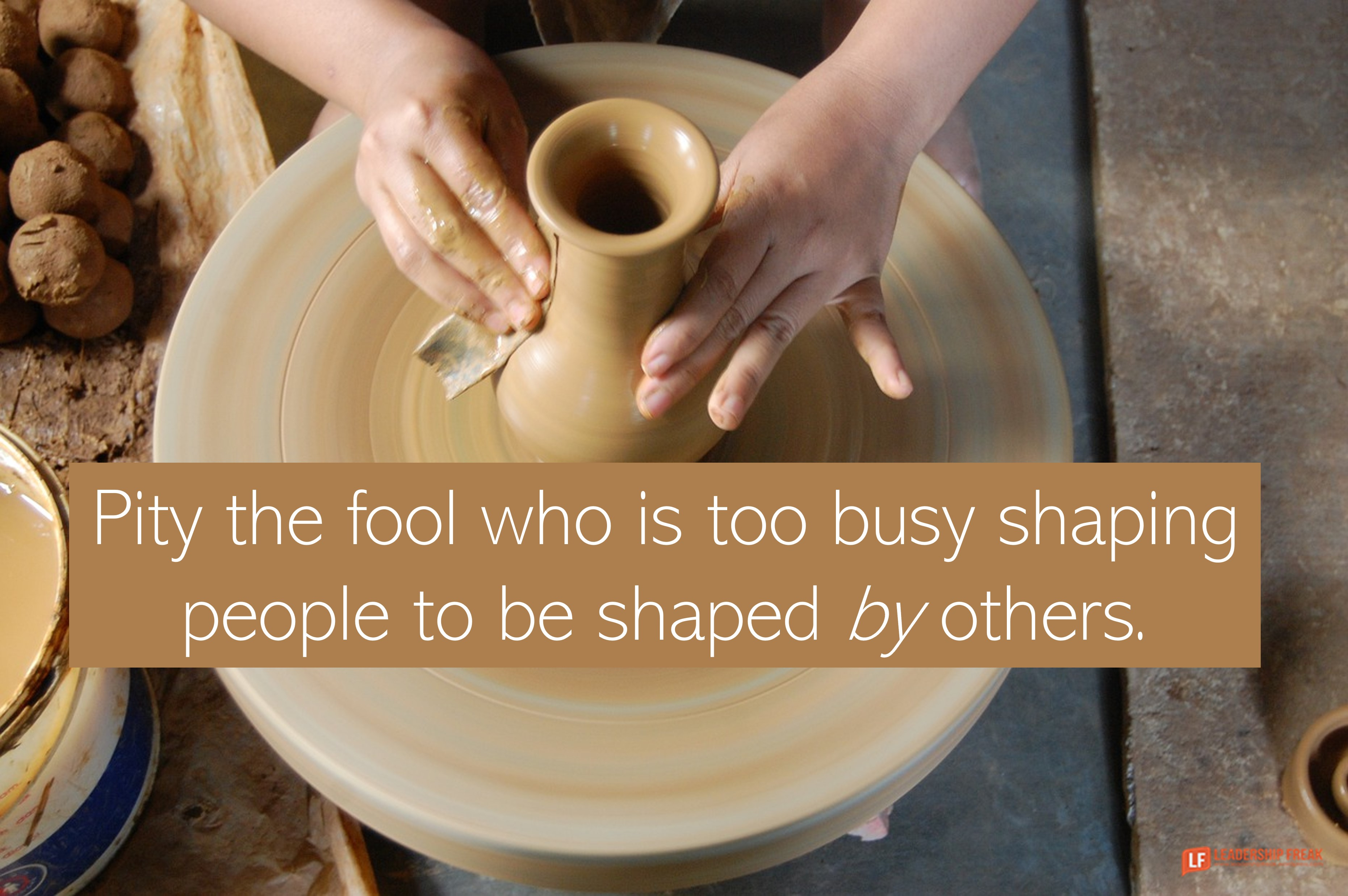 Potter - pottery  Pity the fool who is too busy shaping people to be shaped by others.