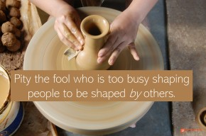 """Image of potter forming a vase. """"Pity the fool who is too busy shaping people to be shaped by others."""""""