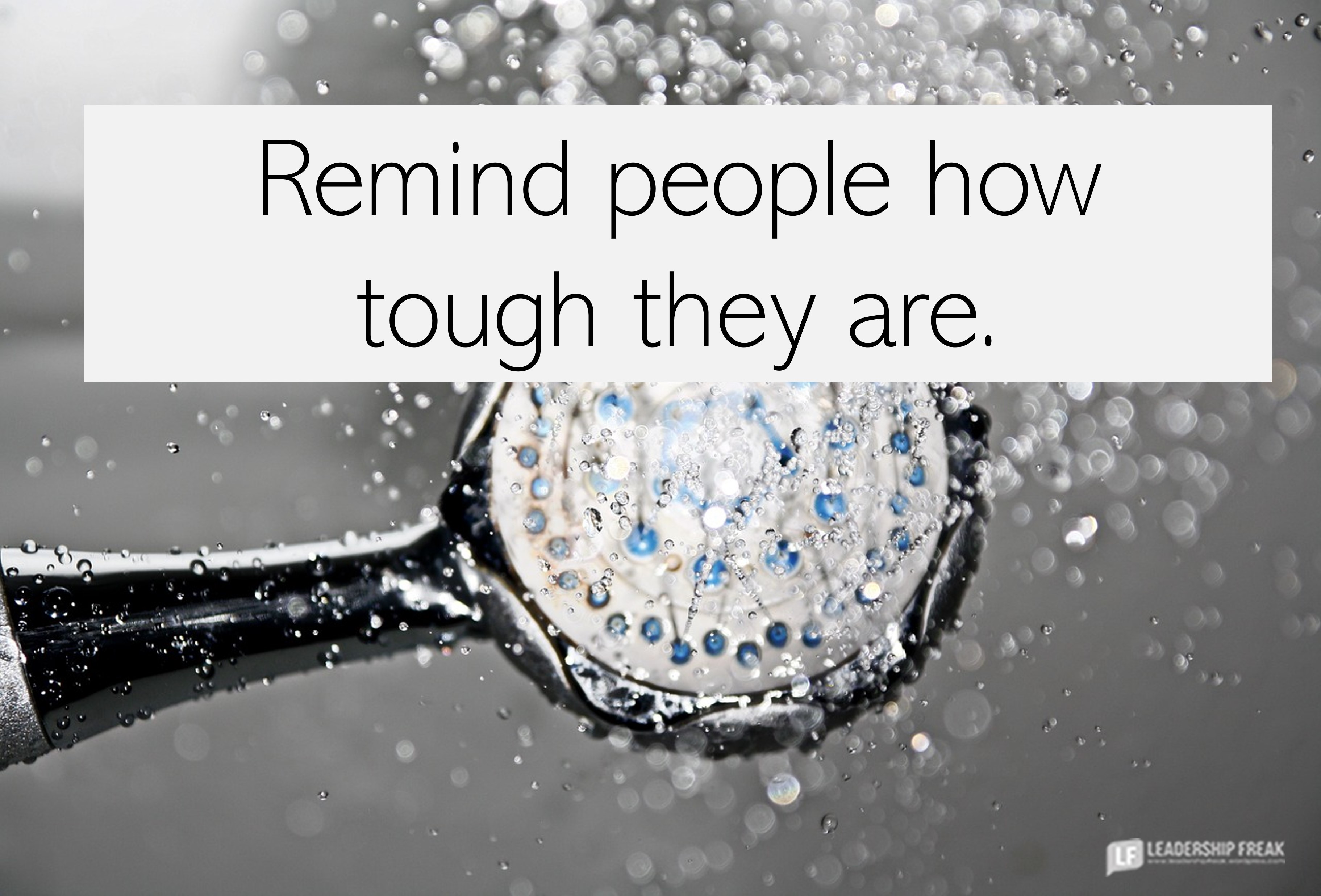 Shower head.  Remind people how tough they are.