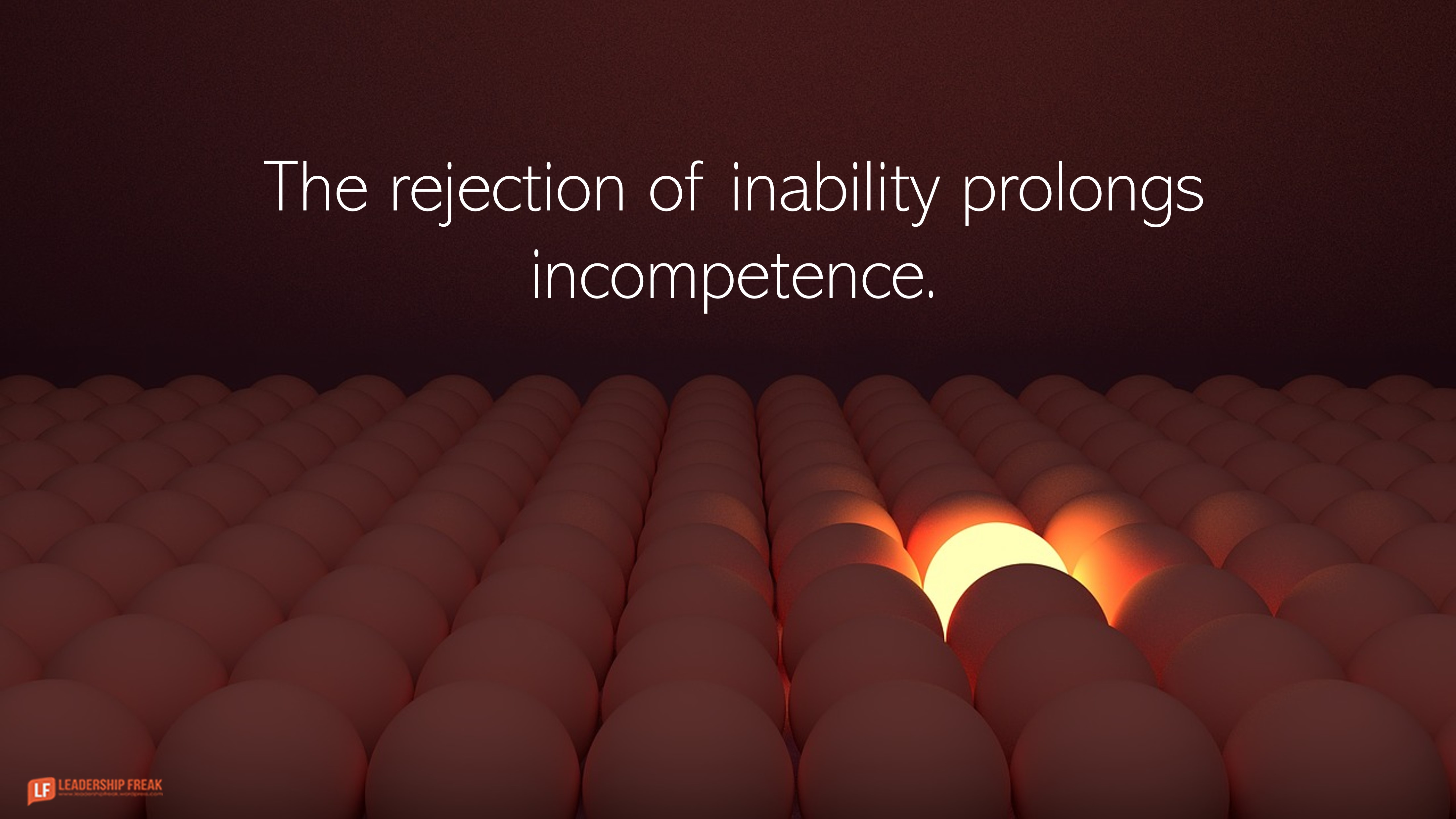 One lit egg surrounded by dark eggs.  The rejection of inability prolongs incompetence.