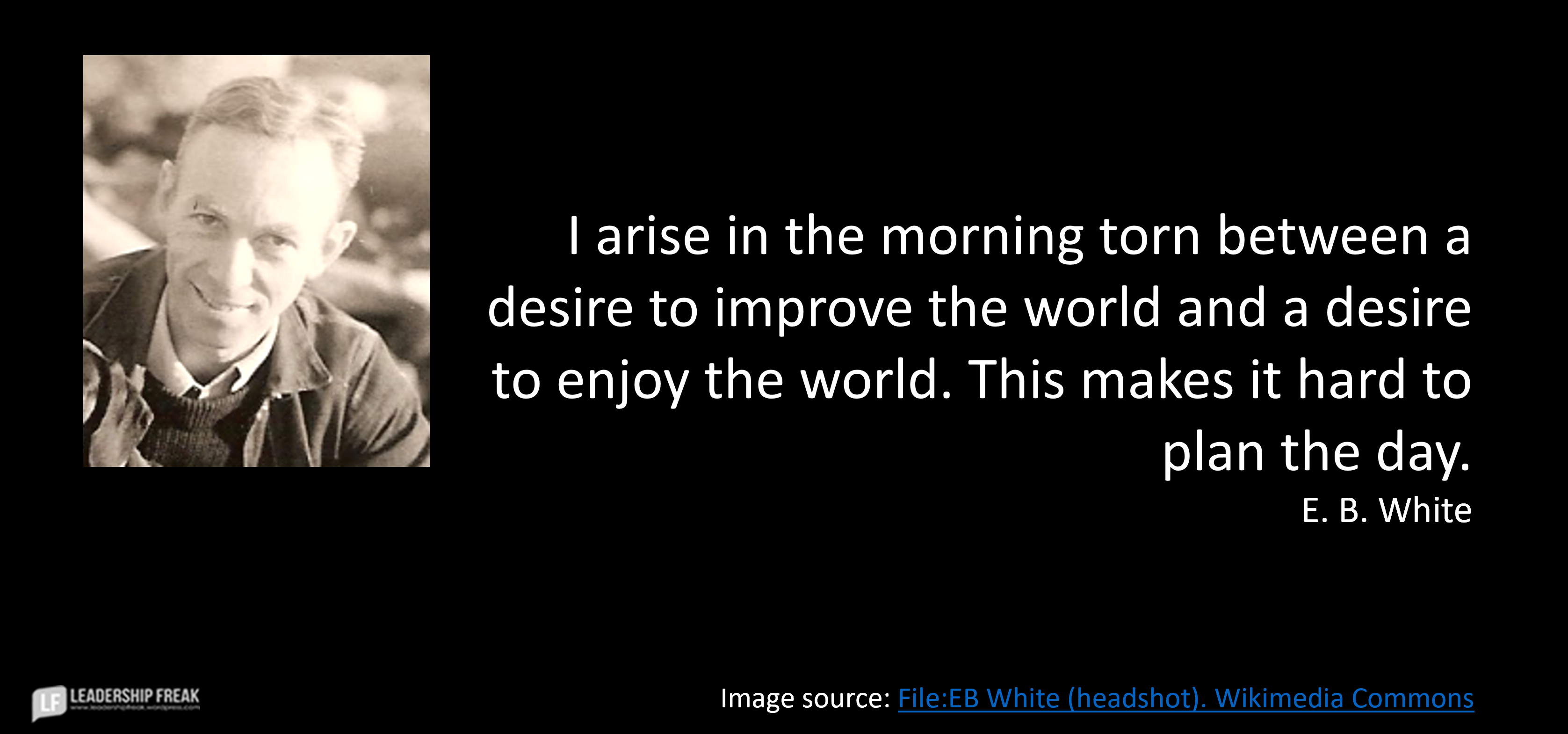 """Image of E. B. White.  """"I arise in the morning torn between a desire to improve the world and a desire to enjoy the world. This makes it hard to plan the day."""""""