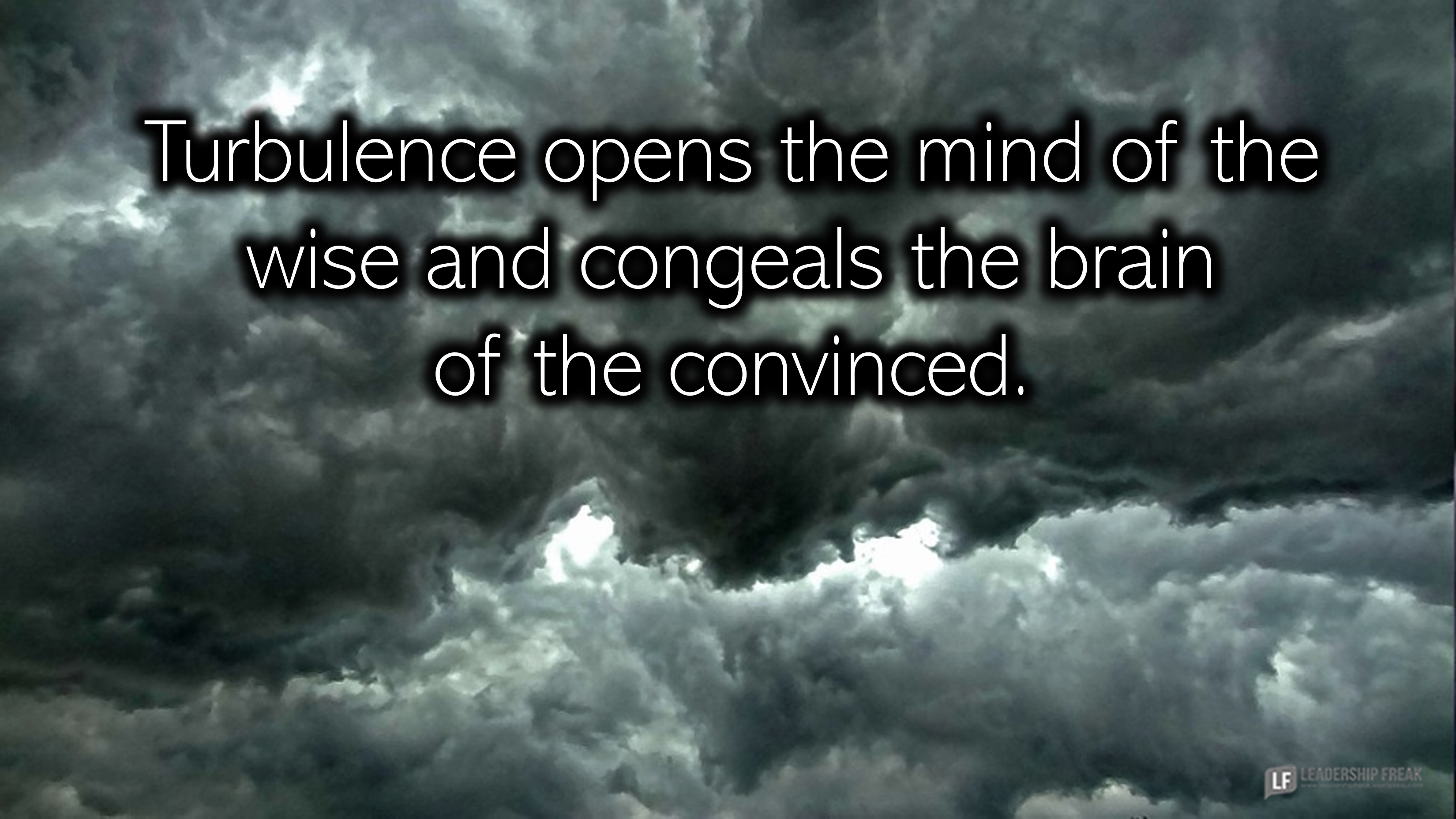 Storm clouds.  Turbulence opens the mind of the wise and congeals the mind of the convinced.
