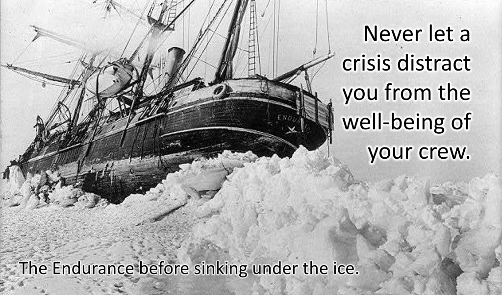 The Endurance crushed in Antarctic ice.  Never let a crisis distract you from the well-being of your crew.