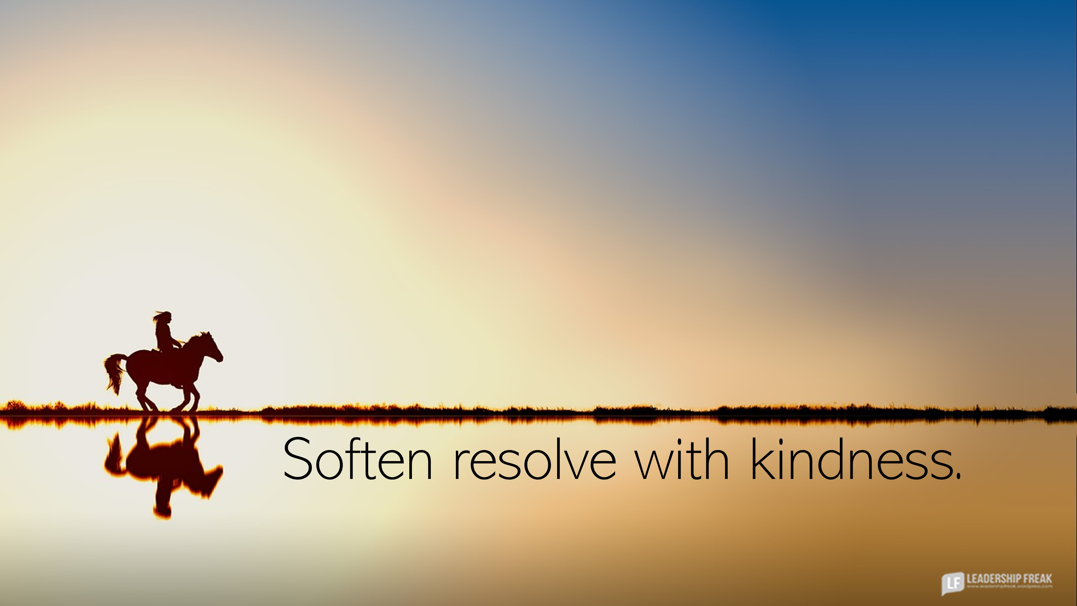 Horse running along the horizon.  Soften resolve with kindness.